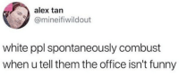 White Ppl: alex tan  @mineifiwildout  white ppl spontaneously combust  when u tell them the office isn't funny