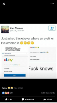 "eBay, Future, and Ipad: Alex Tierney  @ALLY TIERNEY  Just asked this ebayer where an eyeliner  I've ordered is6o*  about :shipping for item  #112058297149, that ended on 30.  Jul-16 21:22:20 BST BRAND NEW  MAC BLACK EYELINER/EYEBROW  New message from: lezybell15 (35)  Item: 112058297149  Fuck knows Sent from my iPad  Fuck knows  ebay  Sent from my iPad  New message from: lezybell15 (35)  Fuck knows  Fuck knows  Sent from my iPad  Reply  Wow  See more  21K  2.1K Comments  Like  Comment  Share <p>Is there a future in ebay memes? via /r/MemeEconomy <a href=""http://ift.tt/2uIRTzC"">http://ift.tt/2uIRTzC</a></p>"