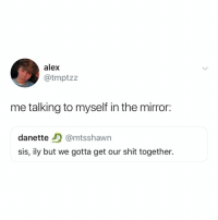 Shit, Mirror, and Relatable: alex  @tmptzz  me talking to myself in the mirror:  danette @mtsshawn  sis, ily but we gotta get our shit together. we got this, no worries