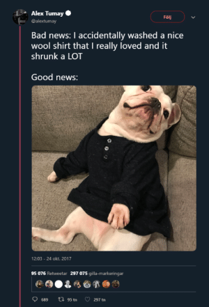 Made me smile via /r/wholesomememes https://ift.tt/31GCThQ: Alex Tumay  Följ  @alextumay  Bad news: I accidentally washed a nice  wool shirt that I really loved and it  shrunk a LOT  Good news:  12:03 -24 okt. 2017  95 076 Retweetar 297 075 gilla-markeringar  ti95 tn  689  297 tn Made me smile via /r/wholesomememes https://ift.tt/31GCThQ