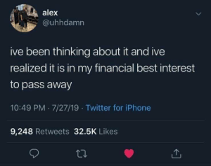 meirl: alex  @uhhdamn  ive been thinking about it and ive  realized it is in my financial best interest  to pass away  10:49 PM 7/27/19 Twitter for iPhone  9,248 Retweets 32.5K Likes meirl