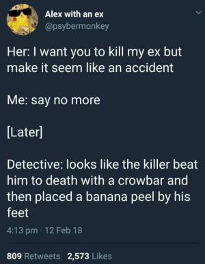 21 Memes That Are As Tender As A Kobe Steak: Alex with an ex  @psybermonkey  Her: I want you to kill my ex but  make it seem like an accident  VMe. say no more  Later]  Detective: looks like the killer beat  him to death with a crowbar and  then placed a banana peel by his  feet  4:13 pm 12 Feb 18  809 Retweets 2,573 Likes 21 Memes That Are As Tender As A Kobe Steak