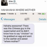 "Memes, T-Mobile, and Chicken: Alex  @xelalexG  HAHAHAHA WHERE MOTHER  T-Mobile E 3:00 PM  799601 D  Messages  Details  Hahaha awesome!! There  was this Chinese guy in the  supermarket and he didn't  know how to say ""chicken"" so  he grabbed an egg and went  to the cashier and asked  ""where mother?"" 😂😂 memesapp"