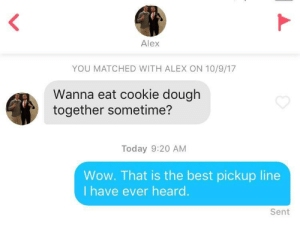Wow, Best, and Today: Alex  YOU MATCHED WITH ALEX ON 10/9/17  Wanna eat cookie dough  together sometime?  Today 9:20 AM  Wow. That is the best pickup line  I have ever heard  Sent Gentlemen, take notes.