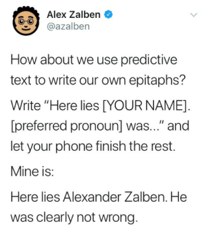 "Charlie, Confused, and Friends: Alex Zalben  @azalben  How about we use predictive  text to write our own epitaphs?  Write ""Here lies [YOUR NAME]  [preferred pronoun] was..."" and  let your phone finish the rest.  Mine is:  Here lies Alexander Zalben. He  was clearly not wrong. hi-im-secretly-satan:  vanth-charun:  glitterarygetsit:  little-ghost-antenna:  megs-damned-soul:  mychildwasgiven2will:  floating-babies-in-the-dark:  zennosynne:  phantomofthebookstore:  southern-wilde:  dandyskitt:  therainbowhero:  lokilaufeyj:  killickan:  trannyofsalt:  twtransmed:  tranny-levi:  melon-sensei:  sprite-truscum-pepsi:  definitly-not-a-spy:  urufu-arts:  flo-here-from-progressive:  meesta-egg:  the-tevinter-biscuit: huhpotatoes:   frogmp3:  Here lies Asia. They are not going to be able to make it.  Here lies Kay. She is a great friend.   Here lies Charlie. They were in a few weeks ago and the machine is happening.  Here lies Meesta. She was a little late to the party.  Here lies Flo. She was just so confused about how she is.  Here lies Navy. He was a good time.   Here lies a very metaphorical sense. She was the one to be off now and basically saying to not give a fuck.   Here lies James. He was a bit of a problem, to be honest.   Here lies Kristopher, he was going to be a little late to the party.  Here lies Levi, he was a good day.  Here lies Mathew, he is going on a good day and I just don't know why he was so mad that he didn't know me.   Here lies nathan. He was promptly removed from the post office.  Here lies Cain. He was …my phone doesnt have predictive shit :(  Here lies Tori. She was the first to answer the door.   Here lies Evan. She did a good job 👏   Here lies Skitt. She was going to be a little late to the party but I don't know if you have any questions please feel free to contact me at any time and I will be there  Here lies Danni. He was a good guy and he was a great person who was very good at being cocky in the middle of the day with his wife and his wife and the other woman.   Here lies Mollie. She was so much fun to watch the new girl and say they wrote it for her to be fucking w ur mom   Here lies Jaye. She just got to the point.   Here lies Kristan. She was literally just going home   Here lies Zafer. He was most of my friends.   Here lies Lucia. She was the only way to be ghost.   Here lies Kai, they were not being a very professional person but they did a good job 👍   Here lies glitterary. She was a bit of a race to the bottom.  Here lies Hannah. She was a very dark time.  Here lies Ace. They were not able to use the form of a normal conversation with him.  Here lies Erin. She was like shit i dont wanna do maths."