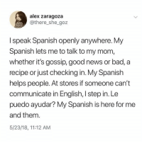 Bad, Latinos, and Memes: alex zaragoza  @there_she_goz  I speak Spanish openly anywhere. My  Spanish lets me to talk to my mom,  whether it's gossip, good news or bad, a  recipe or just checking in. My Spanish  helps people. At stores if someone can't  communicate in English, I step in. Le  puedo ayudar? My Spanish is here for me  and them.  5/23/18, 11:12 AM Yup 😊😊😊😂😂😂 🔥 Follow Us 👉 @latinoswithattitude 🔥 latinosbelike latinasbelike latinoproblems mexicansbelike mexican mexicanproblems hispanicsbelike hispanic hispanicproblems latina latinas latino latinos hispanicsbelike Picture by - @mrlatinalover