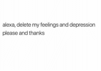 feelings: alexa, delete my feelings and depression  please and thanks