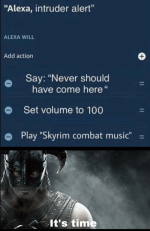 "Prepare yourself: ""Alexa, intruder alert""  ALEXA WILL  Add action  Say: ""Never should  have come here ""  Set volume to 100  Play ""Skyrim combat music""  11  It's time Prepare yourself"