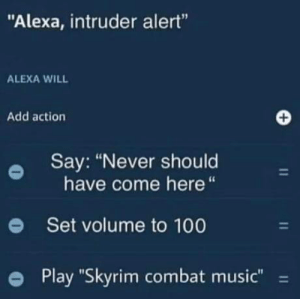 "*digs around mountains of wheels of cheese and cabbage, trying to find a weapon*: ""Alexa, intruder alert""  ALEXA WILL  Add action  Say: ""Never should  have come here  Set volume to 100  Play ""Skyrim combat music""  11  11  11 *digs around mountains of wheels of cheese and cabbage, trying to find a weapon*"