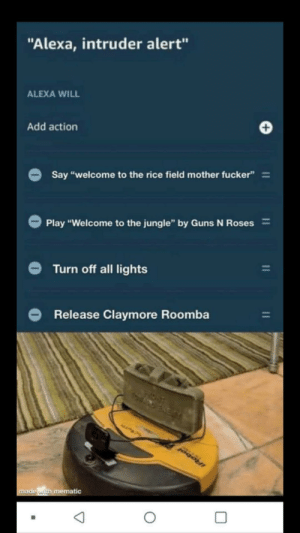 """Modern problems require modern solutions: """"Alexa, intruder alert""""  ALEXA WILL  +  Add action  Say """"welcome to the rice field mother fucker""""=  =  Play """"Welcome to the jungle"""" by Guns N Roses  Turn off all lights  Release Claymore Roomba  ALLPA  IRobol  made with mematic  11 Modern problems require modern solutions"""