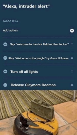 "The ultimate home defense … by GH1Z MORE MEMES: ""Alexa, intruder alert""  ALEXA WILL  Add action  Say ""welcome to the rice field mother fucker""  Play ""Welcome to the jungle"" by Guns N Roses  Turn off all lights  Release Claymore Roomba  IRobol  11 The ultimate home defense … by GH1Z MORE MEMES"