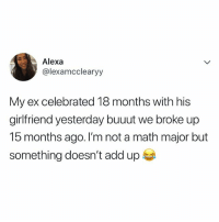 Math, Relatable, and Girlfriend: Alexa  @lexamcclearyy  My ex celebrated 18 months with his  girlfriend yesterday buuut we broke up  15 months ago. I'm not a math major but  something doesn't add up that's not right