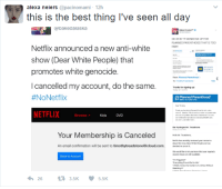 """Emo, Netflix, and White People: alexa neiers @pacinomami- 12h  this is the best thing I've seen all day  bakedalaska  TF SIGNED ME  PLANNED PARENTHOOD THAT IS TOC  FAR  Netflix announced a new anti-white  show (Dear White People) that  promotes white genocide  I cancelled my account, do the same.  #NoNetflix  NETFLIX  eao  Thanks forsigning p  Planned Parenthood  Browse  Kids DVD  M: Treechtone  Your Membership is Canceled  An email confirmation will be sent to timothytreadstone@icloud.com.  dmw/""""emo.礼  We would ioe o at you inow that your  Back to Account  263.5K  5.5K Congratulations, you planned yourself. http://ift.tt/2kwt026"""
