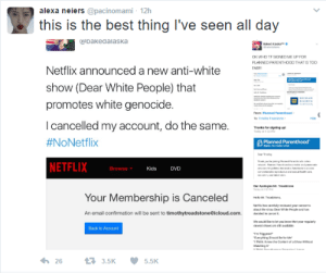 "Emo, Netflix, and White People: alexa neiers @pacinomami- 12h  this is the best thing I've seen all day  bakedalaska  TF SIGNED ME  PLANNED PARENTHOOD THAT IS TOC  FAR  Netflix announced a new anti-white  show (Dear White People) that  promotes white genocide  I cancelled my account, do the same.  #NoNetflix  NETFLIX  eao  Thanks forsigning p  Planned Parenthood  Browse  Kids DVD  M: Treechtone  Your Membership is Canceled  An email confirmation will be sent to timothytreadstone@icloud.com.  dmw/""emo.礼  We would ioe o at you inow that your  Back to Account  263.5K  5.5K Congratulations, you planned yourself."