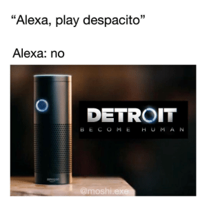 "Amazon, Detroit, and Instagram: ""Alexa, play despacito""  Alexa: no  DETROIT  B E C O ME H U M A N  amazon  @moshi.ex teathattast:  creds: https://www.instagram.com/p/Bl-26qPHvoi/?utm_source=ig_share_sheetigshid=11xkcy9akdhsc"