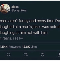 Funny, Memes, and Time: alexa  @playnikes  men aren't funny and every time i've  laughed at a man's joke i was actual  laughing at him not with him  11/29/18, 1:35 PM  1,544 Retweets 12.6K Likes They never learn 😐💀😭😂