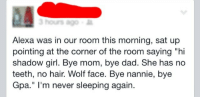 "Dad, Target, and Tumblr: Alexa was in our room this morning, sat up  pointing at the corner of the room saying ""hi  shadow girl. Bye mom, bye dad. She has no  teeth, no hair. Wolf face. Bye nannie, bye  Gpa."" I'm never sleeping again. thegraveyardqueen: sixpenceee, my cousin just posted this, I thought I'd share.  I was starring at this for about 5 minutes wondering how Alexa, a fuckin cylinder shaped device, could have sat up and point to a corner."