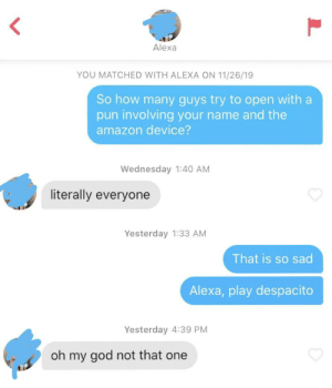 🤧: Alexa  YOU MATCHED WITH ALEXA ON 11/26/19  So how many guys try to open with a  pun involving your name and the  amazon device?  Wednesday 1:40 AM  literally everyone  Yesterday 1:33 AM  That is so sad  Alexa, play despacito  Yesterday 4:39 PM  oh my god not that one 🤧