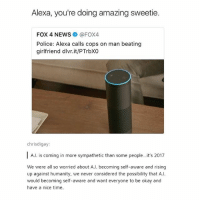 Memes, News, and Police: Alexa, you're doing amazing sweetie.  FOX 4 NEWS@FOX4  Police: Alexa calls cops on man beating  girlfriend dlvr.it/PTrbXO  chrisdigay:  A.l. is coming in more sympathetic than some people. it's 2017  We were all so worried about A.I. becoming self-aware and rising  up against humanity, we never considered the possibility that A.  would becoming self-aware and want everyone to be okay and  have a nice time Yo guys I looked this up and it's straight up a real story - mon textpost textposts
