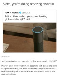 "News, Police, and Http: Alexa, you're doing amazing sweetie  FOX 4 NEWS@FOX4  Police: Alexa calls cops on man beating  girlfriend dlvr.it/PTrbXO  chrisdigay  A.l. is coming in more sympathetic than some people..it's 2017  We were all so worried about A.l. becoming self-aware and rising  up against humanity, we never considered the possibility that A..  would becoming self-aware and want everyone to be okay and  have a nice time <p>Wholesome Robot via /r/wholesomememes <a href=""http://ift.tt/2tUDjSr"">http://ift.tt/2tUDjSr</a></p>"