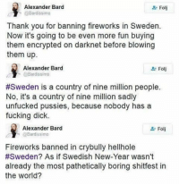 Bard levererar! Tips: @newmandyk: Alexander Bard  Folj  @Bardissimo  Thank you for banning fireworks in Sweden.  Now it's going to be even more fun buying  them encrypted on darknet before blowing  them up.  Alexander Bard  Bardissimo  #Sweden is a country of nine million people.  No, it's a country of nine million sadly  unfucked pussies, because nobody has a  fucking dick.  Alexander Bard  @Bardissimo  Fireworks banned in crybully hellhole  #Sweden? As if Swedish New-Year wasn't  already the most pathetically boring shitfest in  the World? Bard levererar! Tips: @newmandyk
