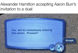 R.I.P. Alexander Hamilton: Alexander Hamilton accepting Aaron Burr's  invitation to a duel  You will be immediately killed by  this action. Proceed?  Accept R.I.P. Alexander Hamilton
