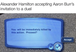 R.I.P. Alexander Hamilton https://t.co/fmOv3qhBXD: Alexander Hamilton accepting Aaron Burr's  invitation to a duel  You will be immediately killed by  this action. Proceed?  Accept R.I.P. Alexander Hamilton https://t.co/fmOv3qhBXD
