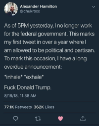 Freedom!: Alexander Hamilton  @chukroxx  As of 5PM yesterday, I no longer work  for the federal government. This marks  my first tweet in over a year where l  am allowed to be political and partisan.  To mark this occasion, I have a long  overdue announcement:  *inhalex *exhale  Fuck Donald Trump.  8/18/18, 11:38 AM  77.1K Retweets 362K Likes Freedom!
