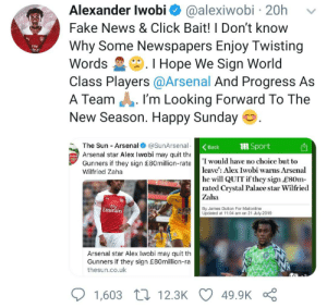 Arsenal, Click, and Club: Alexander Iwobi  @alexiwobi 20h  Fake News & Click Bait! I Don't know  Why Some Newspapers Enjoy Twisting  .I Hope We Sign World  Class Players @Arsenal And Progress As  I'm Looking Forward To The  FIy  nirat  Words  A Team  New Season. Happy Sunday  The Sun Arsenal @SunArsenal  mSport  Back  Arsenal star Alex Iwobi may quit the  Aroeall  I would have no choice but to  Gunners if they sign £80million-rate  leave': Alex Iwobi warns Arsenal  he will QUIT if they sign L80m  rated Crystal Palace star Wilfried  Wilfried Zaha  Zaha  Fly  Emirates  By James Dutton For Mailonline  Updated at 11:04 am on 21 July 2019  Arsenal star Alex Iwobi may quit th  Gunners if they sign £80million-ra  thesun.co.uk  12.3K  49.9K  1,603 Footballer contradicts tabloid press for fabricating stories about his leaving a club.