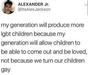 Children, Gay, and Alexander: ALEXANDER Jr.  ItsAlexJackson  my generation will produce more  Igbt children because my  generation will allow children to  be able to come out and be loved,  not because we turn our children  gay