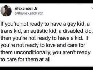 Love, Gay, and Alexander: Alexander Jr.  @ltsAlexJackson  If you're not ready to have a gay kid,  trans kid, an autistic kid, a disabled kid,  then you're not ready to have a kid. If  you're not ready to love and care for  them unconditionally, you aren't ready  to care for them at all. Are you ready to have a child?