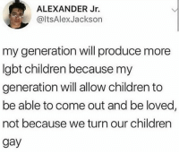 Children, Dank, and Love: ALEXANDER Jr.  @ltsAlexJackson  my generation will produce more  Igbt children because my  generation will allow children to  be able to come out and be loved,  not because we turn our children  gay True story! Love your kids no matter what!