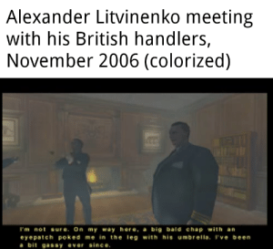 British, On My Way, and Been: Alexander Litvinenko meeting  with his British handlers,  November 2006 (colorized)  I'm not sure. On my way here, a big bald chap with an  eyepatch poked me in the leg with his umbrella. I've been  a bit gassy ever since. Bum bum bum bum