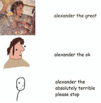 Dank Memes, Alexander the Great, and Alexander: alexander the great  alexander the ok  alexander the  absolutely terrible  please stop