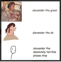 Memes, Alexander the Great, and 🤖: alexander the great  alexander the ok  alexander the  absolutely terrible  please stop