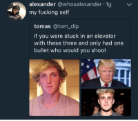 "Dank, Fucking, and Meme: alexander @whosalexander 1g  my fucking self  tomas @tom_dlp  if you were stuck in an elevator  with these three and only had one  bullet who would you shooft <p>Oh well ikr via /r/dank_meme <a href=""http://ift.tt/2CMPy7b"">http://ift.tt/2CMPy7b</a></p>"
