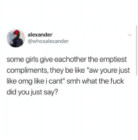 """Be Like, Girls, and Memes: alexander  @whosalexander  some girls give eachother the emptiest  compliments, they be like """"aw youre just  like omg like i cant"""" smh what the fuck  did you just say? Omg you're so wow like honestly"""