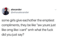 """Be Like, Girls, and Omg: alexander  @whosalexander  some girls give eachother the emptiest  compliments, they be like """"aw youre just  like omg like i cant"""" smh what the fuck  did you just say?"""