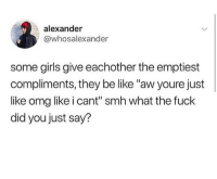 """Be Like, Girls, and Omg: alexander  @whosalexander  some girls give eachother the emptiest  compliments, they be like """"aw youre just  like omg like i cant"""" smh what the fuck  did you just say? Thanks so much tiff"""