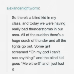 "https://imgur.com/IzjqUPU: alexanderlightworm:  So there's a blind kid in my  class, and today we were having  really bad thunderstorms in our  area. All of the sudden there's a  huge crack of thunder and all the  lights go out. Some girl  screamed ""Oh my god i can't  see anything!"" and the blind kid  goes ""Me either!!"" and i just lost  it https://imgur.com/IzjqUPU"