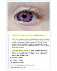 "Follow @Goriest for more creepy posts! Goriest: Alexandia's Genesis, a k a violet eyes (a cenetic mutation)  When someone is born with Alexandna's Genesis, their eyes are blue  or gray at birth. After six months, the eyes begin to change from their  original color to purple, and this process lasts six months. During  puberty, the color deepens to dark purple, a deep purple, a royal  purple, or a violet-blue color and remains that way It does not affect  the person's eyesight.  Those who have this mutation will never grow any facial, body,  pubic, or anal hair (not including hair on their head, on their  ears, noses, eyebrows and eyelashes) Women also do not  menstruate, but are fertile""  NO FUCKING SHAVING  NO FUCKING PERIODS  AND I GET PURPLE EYES  WHY THE FUCK WASN'TI BORN WITH THIS  FUCK WHY CAN I HAVE THIS Follow @Goriest for more creepy posts! Goriest"