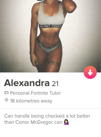 Conor McGregor, Personal, and McGregor: Alexandra 21  Personal Fortnite Tutor  18 kilometres away  Can handle being chocked a lot better  than Conor McGregor can I think shes the one