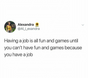 Someone said it.: Alexandra  @Al_i_exandra  Having a job is all fun and games until  you can't have fun and games because  you have a job Someone said it.