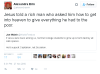 Safe Spaces: Alexandra Erin  @alexandraerin  Follow  Jesus told a rich man who asked him how to get  into heaven to give everything he had to the  poor.  Joe Walsh @WalshFreedom  If Jesus were back among us, he'd tell college students to grow up & he'd destroy all  safe spaces.  He'd support Capitalism, not Socialism.  RETWEETS  LIKES  17  54  5:31 PM - 27 Nov 2016  17  54