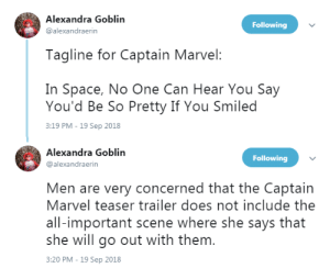 Target, True, and Tumblr: Alexandra Goblin  @alexandraerin  Following  Tagline for Captain Marvel:  In Space, No One Can Hear You Say  You'd Be So Pretty If You Smiled  3:19 PM - 19 Sep 2018   Alexandra Goblin  @alexandraerin  Following  Men are very concerned that the Captain  Marvel teaser trailer does not include the  all-important scene where she says that  she will go out with them  3:20 PM - 19 Sep 2018 profeminist: Tweet source   True story: guys online are actually complaining that Captain Marvel doesn't smile in the trailer.   Update: Brie Larson's response: