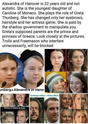 If you rub your eyes for five minutes, stare into the sun and squint it totally checks out.: Alexandra of Hanover is 22 years old and not  autistic. She is the youngest daughter of  Caroline of Monaco. She plays the role of Greta  Thunberg. She has changed only her eyebrows,  hairstyle and her actress game. She is paid by  the shadow government to manipulate you.  Greta's supposed parents are the prince and  princess of Greece. Look closely at the pictures.  Trolls and Freemason who interfere  unnecessarily, will be blocked  unberg & Alexandra of Hano  hunberg's father Prince Nikol:  Nikolaos & Tatiana de Grèce If you rub your eyes for five minutes, stare into the sun and squint it totally checks out.