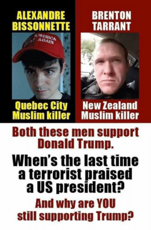 Brenton: ALEXANDRE BRENTON  BISSONNETTE TARRANT  AMER  AGAIN  Quebec City  New Zealand  Muslim killer Muslim killer  Both these men support  Donald Trump.  When's the last time  a terrorist praised  a US president?  And why are YOU  still supporting Trump?