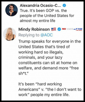 "Lazy, Life, and Memes: Alexandria Ocasio-C...  True. It's been GOP vs. the  people of the United States for  almost my entire life  Mindy RobinsonRF You  Replying to @AOC  Trump speaks for everyone in the  United States that's tired of  working hard so illegals,  criminals, and your lazy  constituents can sit at home on  welfare, and demand more ""free  sh*t.""  It's been ""hard working  Americans"" v. ""the I don't want to  work"" people my entire life. She's just a puppet...but I'm sick of her nonetheless.  https://twitter.com/iheartmindy/status/1105475571625025536?s=21"