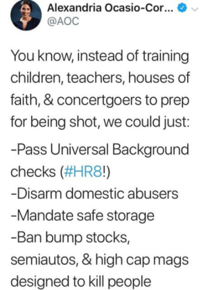 aoc: Alexandria Ocasio-Cor  @AOC  You know, instead of training  children, teachers, houses of  faith, & concertgoers to prep  for being shot, we could just:  -Pass Universal Bakground  checks (#HR80  -Disarm domestic abusers  Mandate safe storage  -Ban bump stocks,  semiautos, & high cap mags  designed to kill people