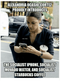 Starbucks, Coffee, and Hypocrite: ALEXANDRIA OCASIO-CORTE  PROUDLYINTRODUCES  THESOCIALISTIPHONE, SOCIALIST  MOVADO WATCH, AND SOCIALIST  STARBUCKS COFFEE FWD: THOSE HYPOCRITE SOCIALISTS WITH STARBUCKS AND IPHONES!!!!!